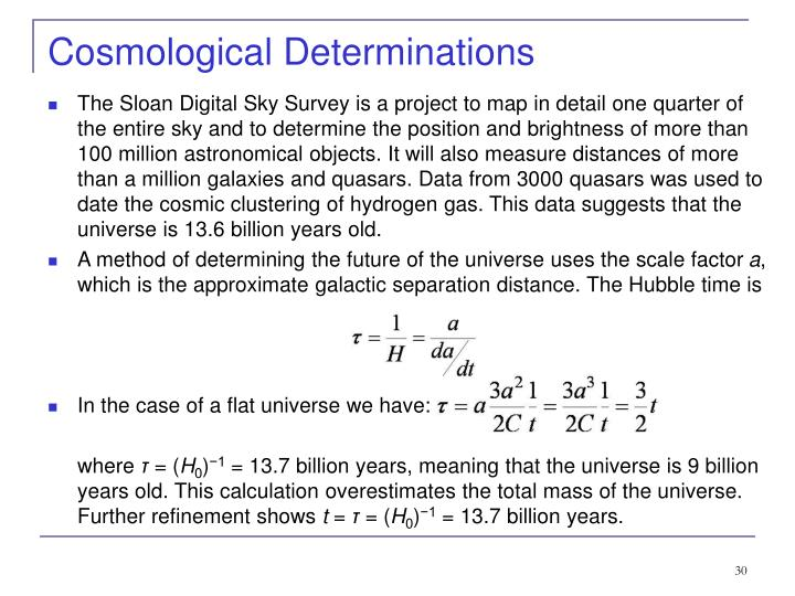 The Sloan Digital Sky Survey is a project to map in detail one quarter of the entire sky and to determine the position and brightness of more than 100 million astronomical objects. It will also measure distances of more than a million galaxies and quasars. Data from 3000 quasars was used to date the cosmic clustering of hydrogen gas. This data suggests that the universe is 13.6 billion years old.