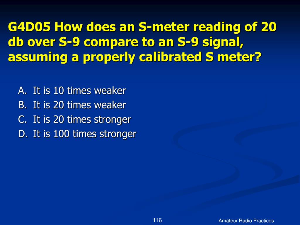 G4D05 How does an S-meter reading of 20 db over S-9 compare to an S-9 signal, assuming a properly calibrated S meter?