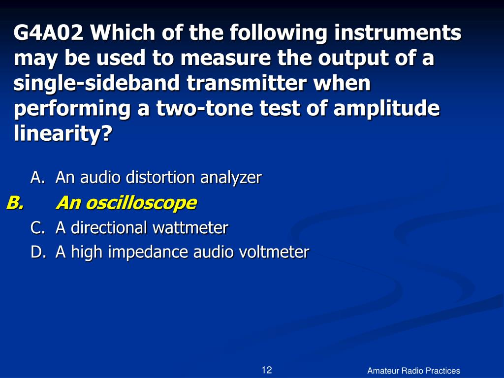 G4A02 Which of the following instruments may be used to measure the output of a single-sideband transmitter when performing a two-tone test of amplitude linearity?