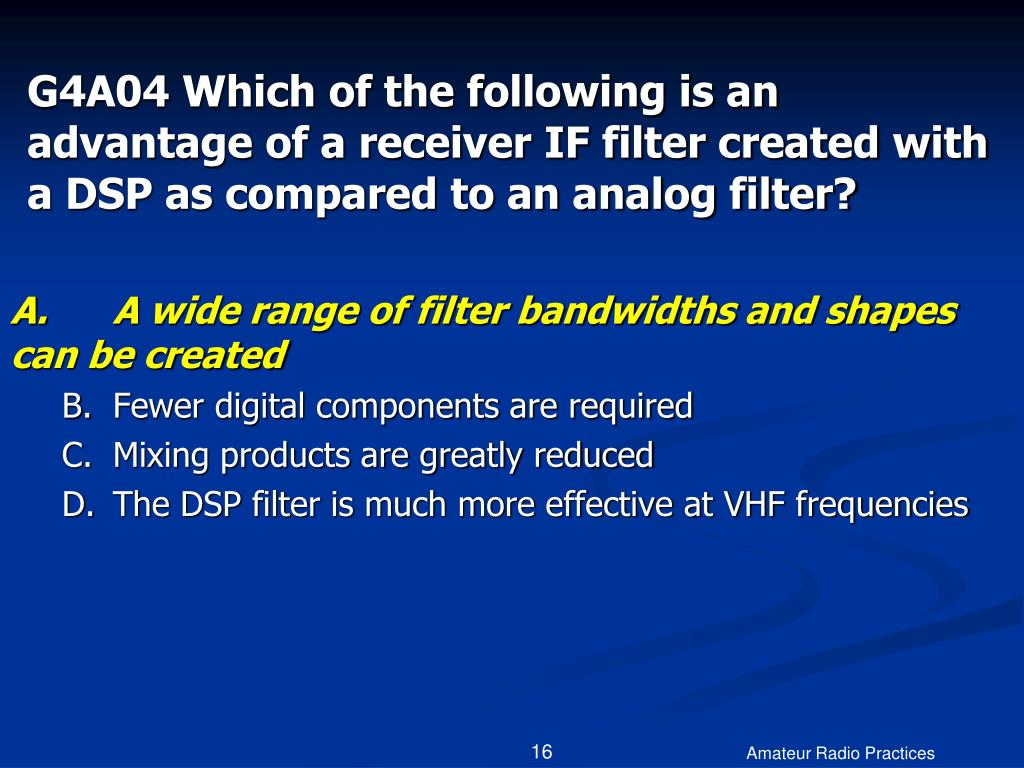 G4A04 Which of the following is an advantage of a receiver IF filter created with a DSP as compared to an analog filter?