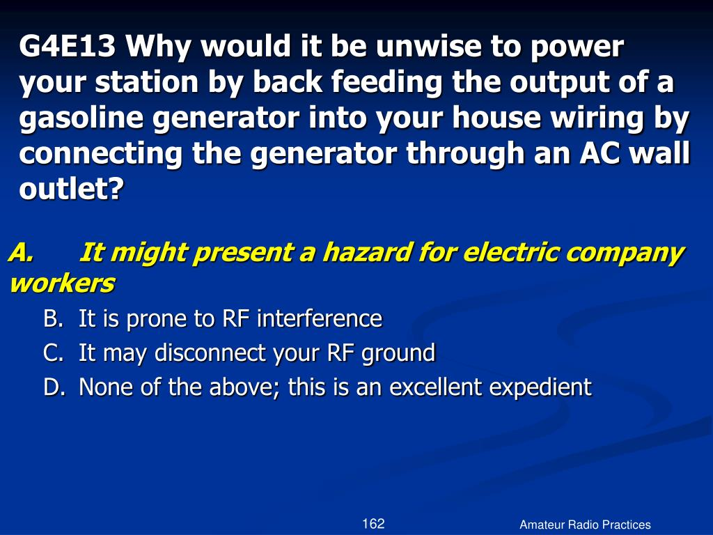 G4E13 Why would it be unwise to power your station by back feeding the output of a gasoline generator into your house wiring by connecting the generator through an AC wall outlet?