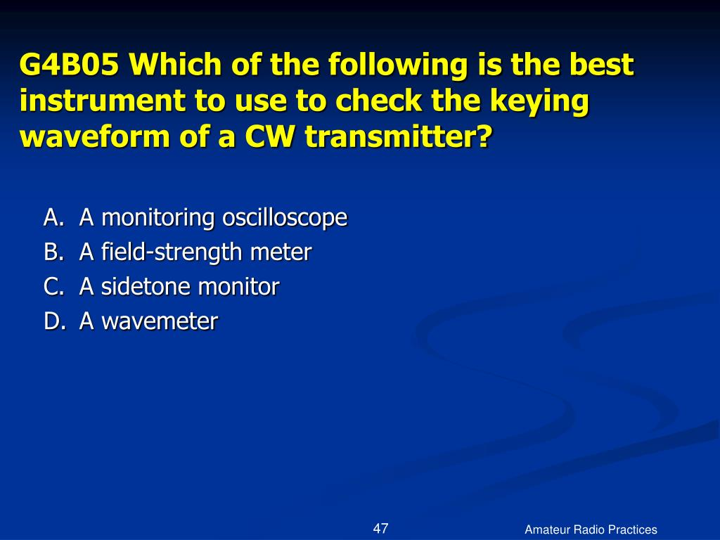 G4B05 Which of the following is the best instrument to use to check the keying waveform of a CW transmitter?