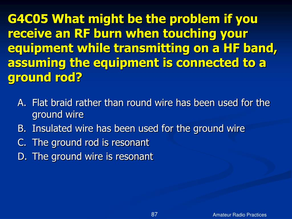 G4C05 What might be the problem if you receive an RF burn when touching your equipment while transmitting on a HF band, assuming the equipment is connected to a ground rod?