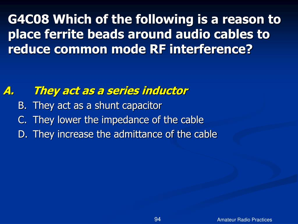 G4C08 Which of the following is a reason to place ferrite beads around audio cables to reduce common mode RF interference?