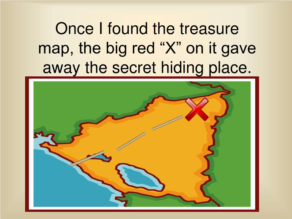 "Once I found the treasure map, the big red ""X"" on it gave away the secret hiding place."