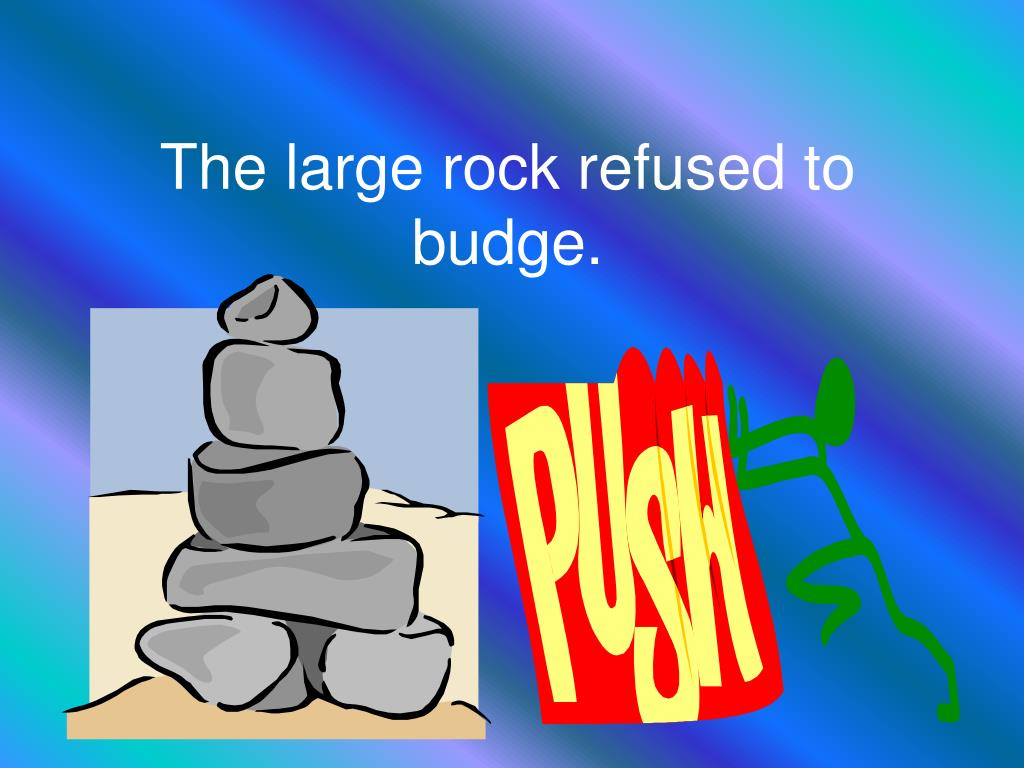 The large rock refused to budge.