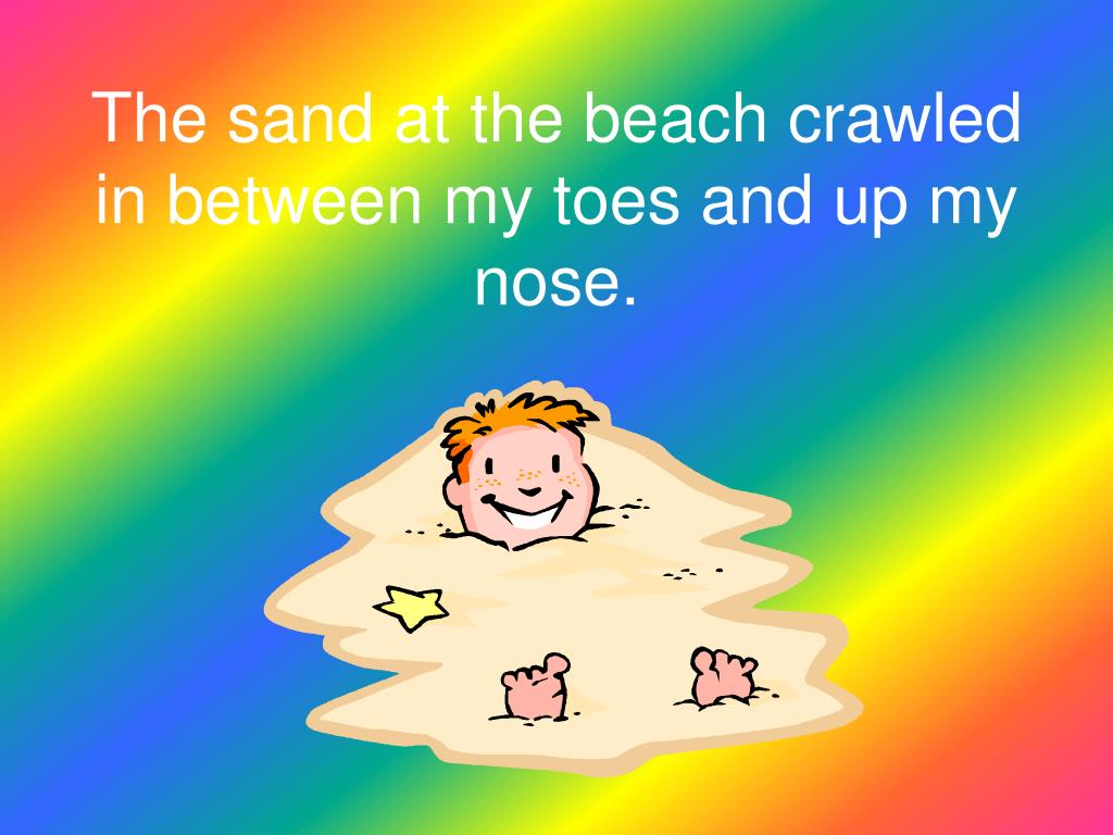 The sand at the beach crawled in between my toes and up my nose.