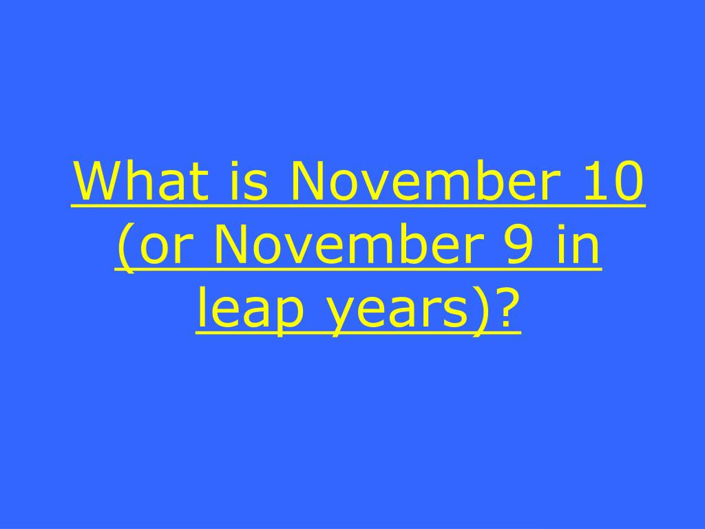 What is November 10 (or November 9 in leap years)?