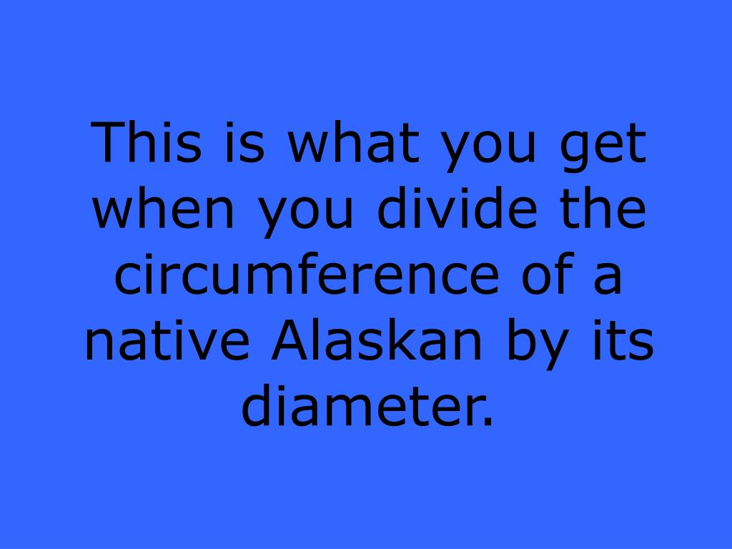 This is what you get when you divide the circumference of a native Alaskan by its diameter.