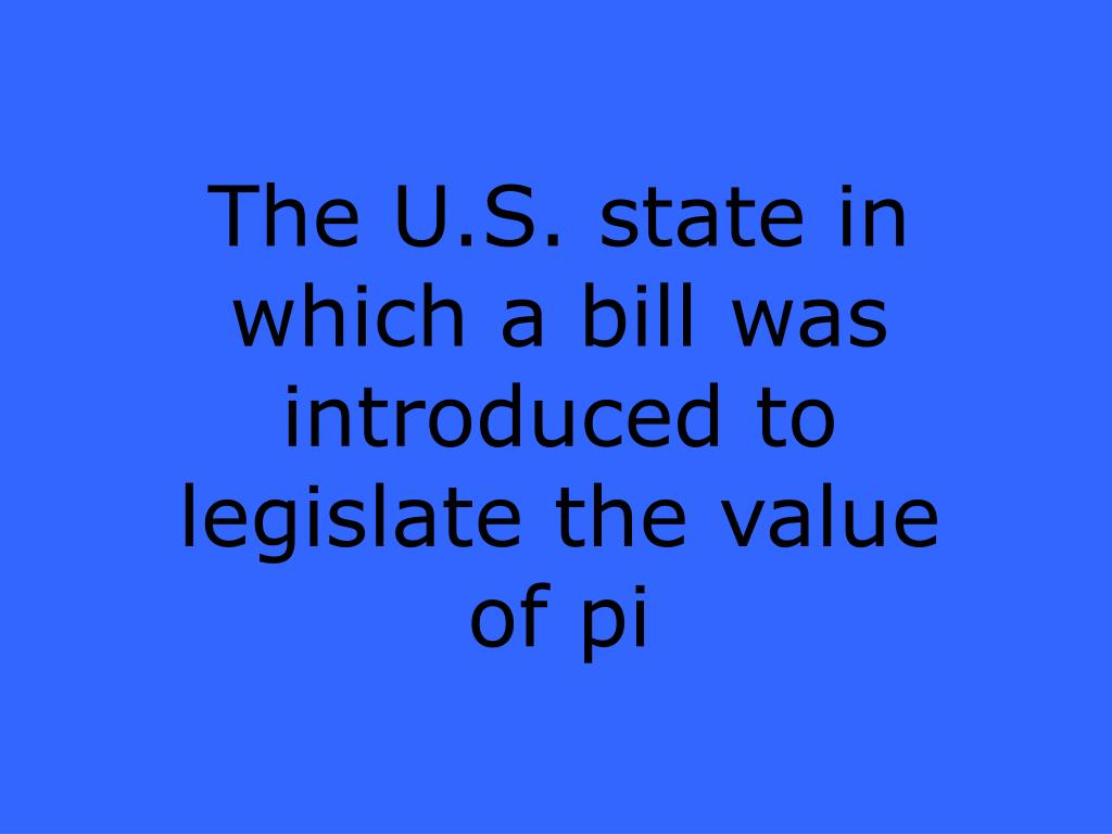 The U.S. state in which a bill was introduced to legislate the value of pi