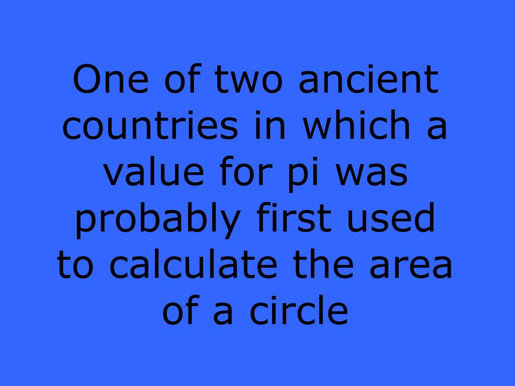 One of two ancient countries in which a value for pi was probably first used to calculate the area of a circle