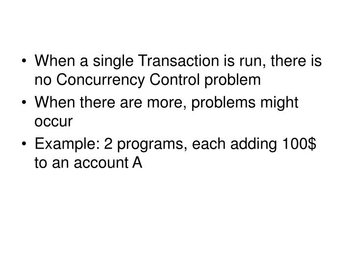When a single Transaction is run, there is no Concurrency Control problem