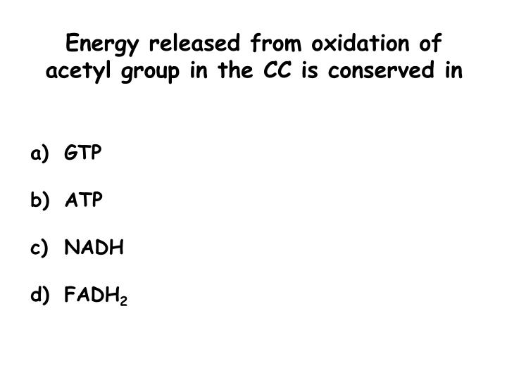 Energy released from oxidation of acetyl group in the CC is conserved in