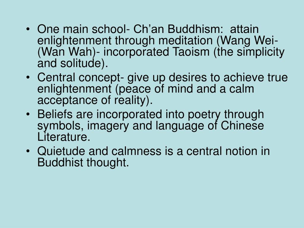 One main school- Ch'an Buddhism:  attain enlightenment through meditation (Wang Wei- (Wan Wah)- incorporated Taoism (the simplicity and solitude).