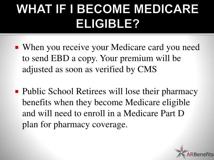 WHAT IF I BECOME MEDICARE ELIGIBLE?