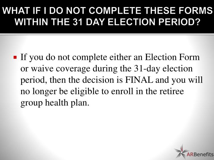 WHAT IF I DO NOT COMPLETE THESE FORMS WITHIN THE 31 DAY ELECTION PERIOD?