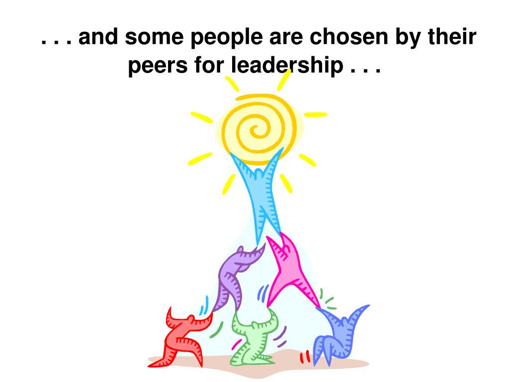 . . . and some people are chosen by their peers for leadership . . .