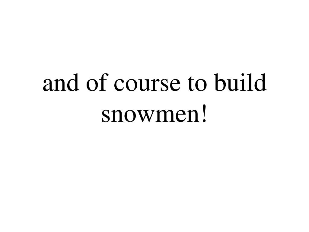 and of course to build snowmen!
