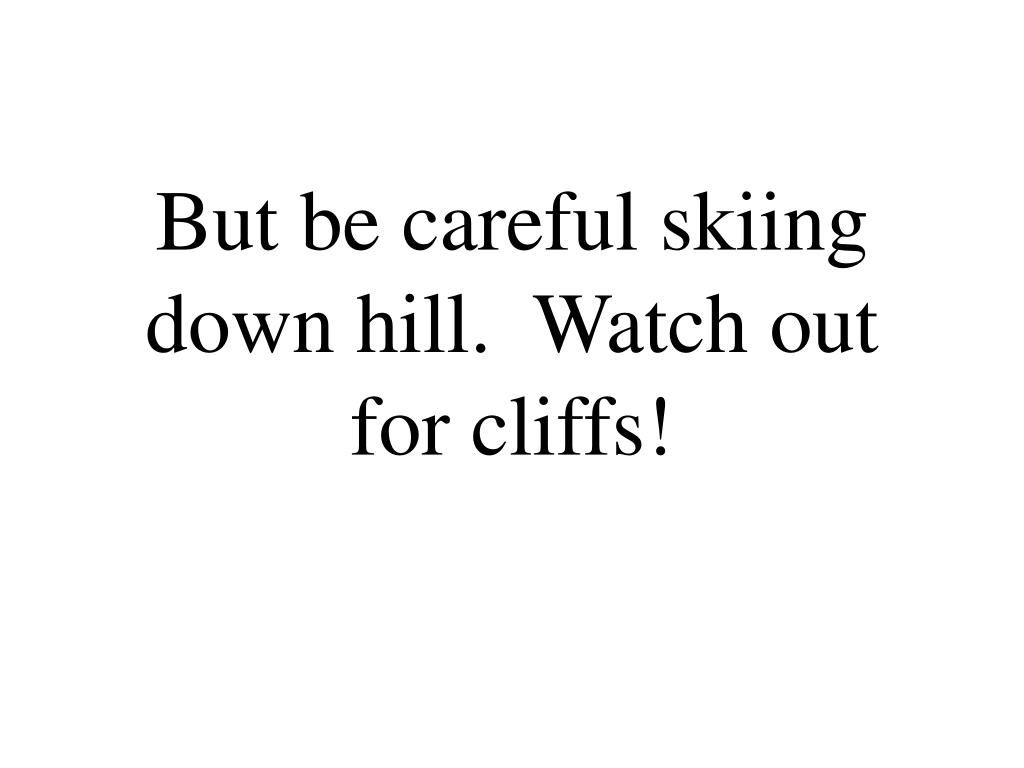 But be careful skiing down hill.  Watch out for cliffs!