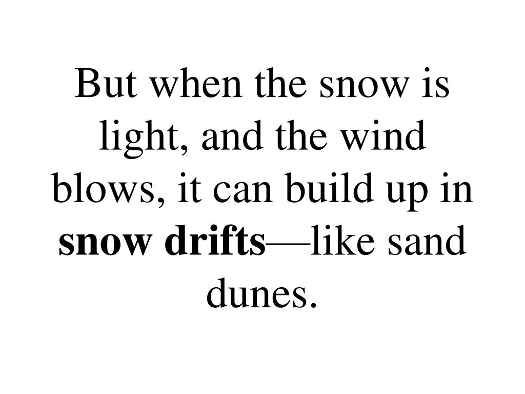 But when the snow is light, and the wind blows, it can build up in
