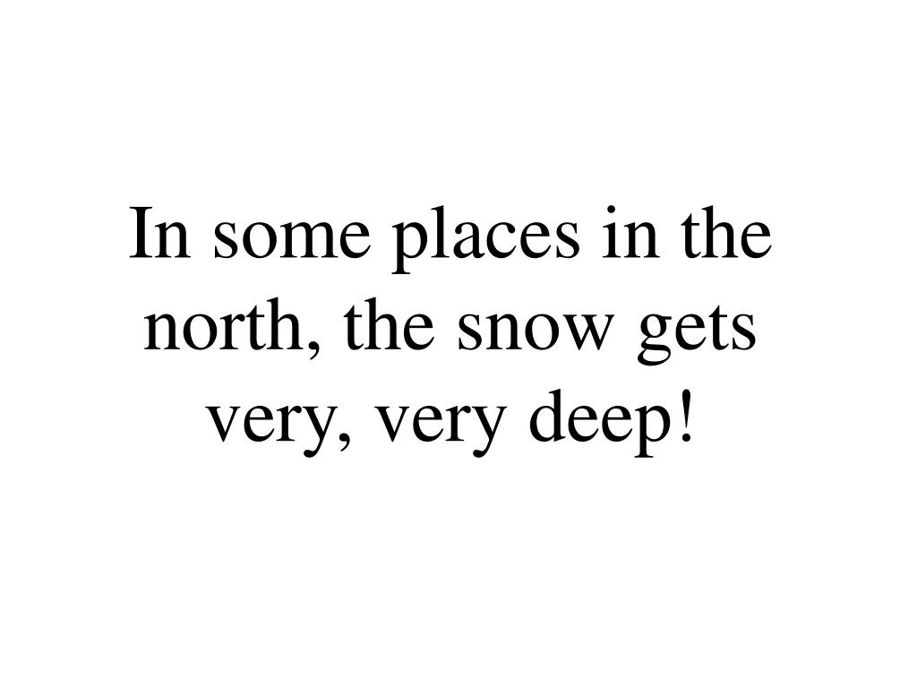 In some places in the north, the snow gets very, very deep!