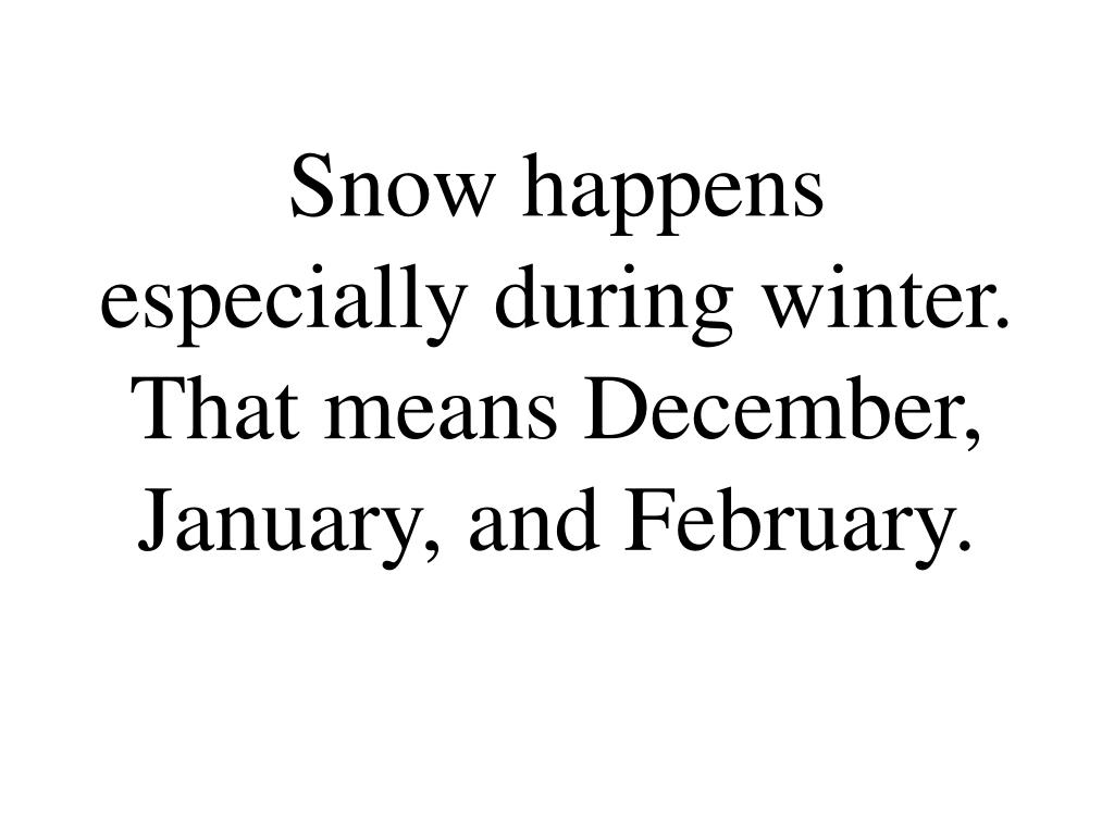 Snow happens especially during winter. That means December, January, and February.