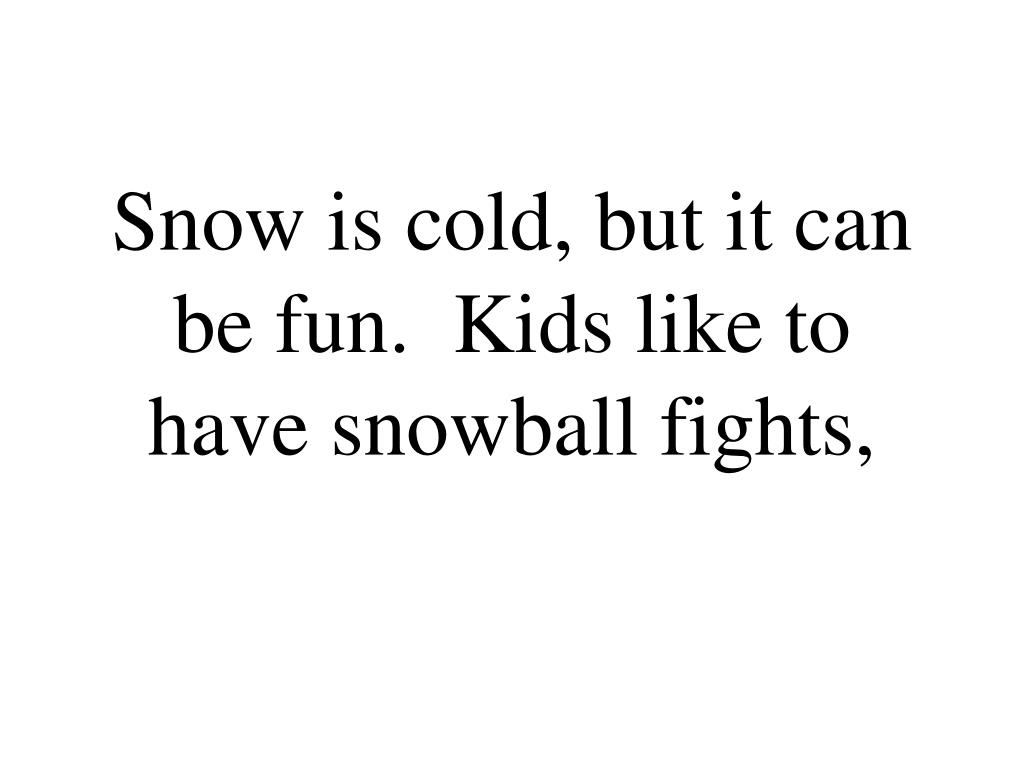 Snow is cold, but it can be fun.  Kids like to have snowball fights,
