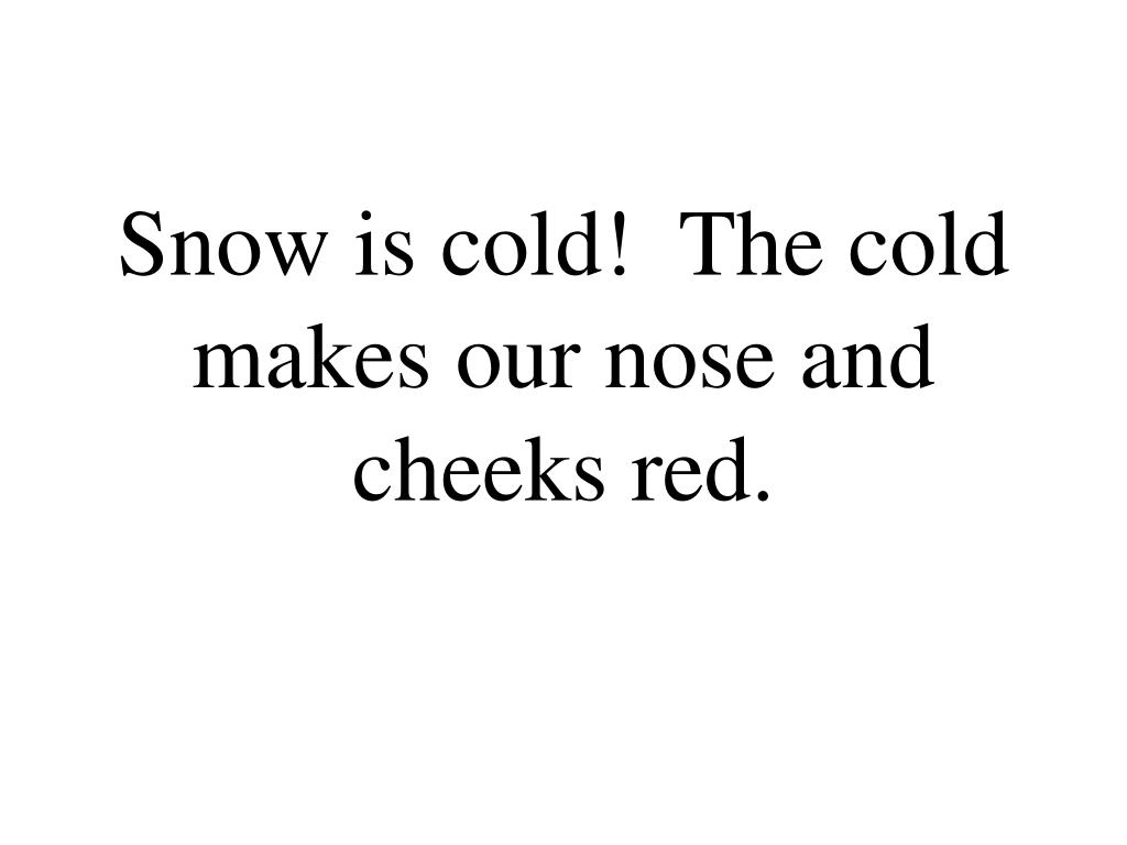 Snow is cold!  The cold makes our nose and cheeks red.