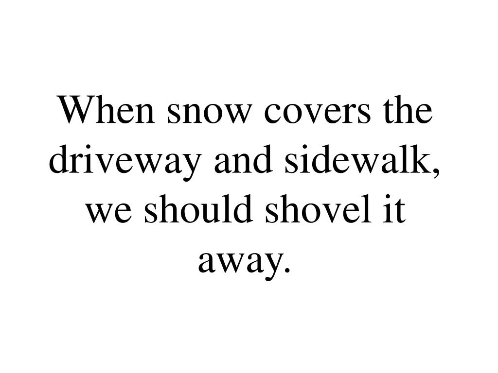 When snow covers the driveway and sidewalk, we should shovel it away.