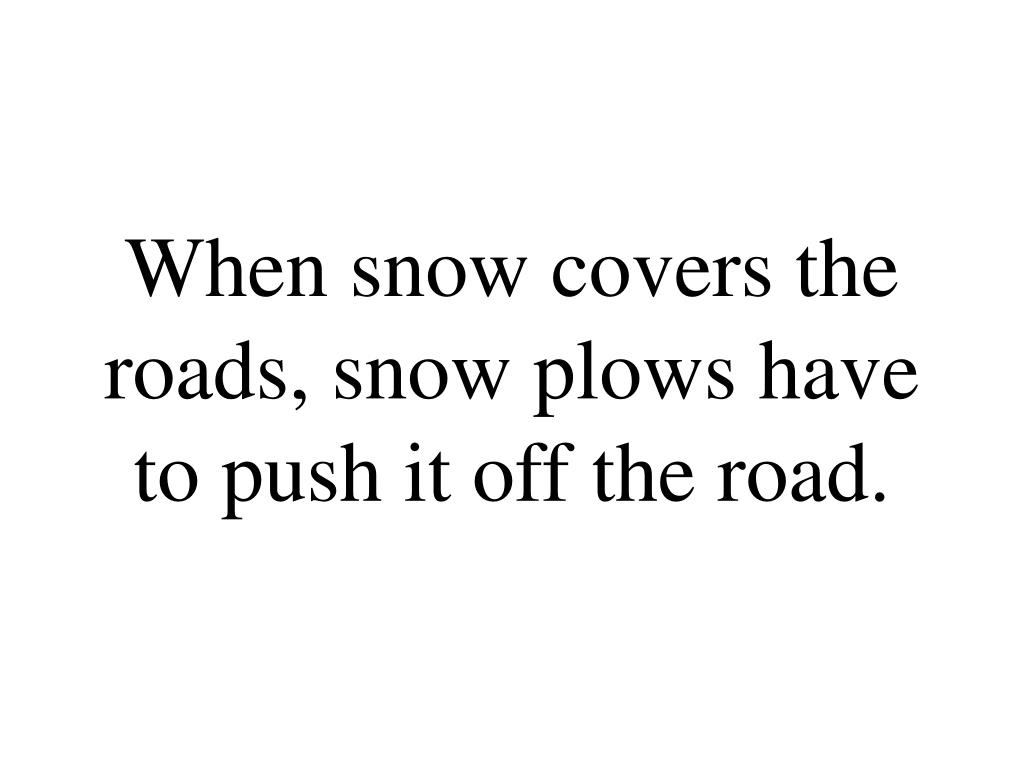 When snow covers the roads, snow plows have to push it off the road.