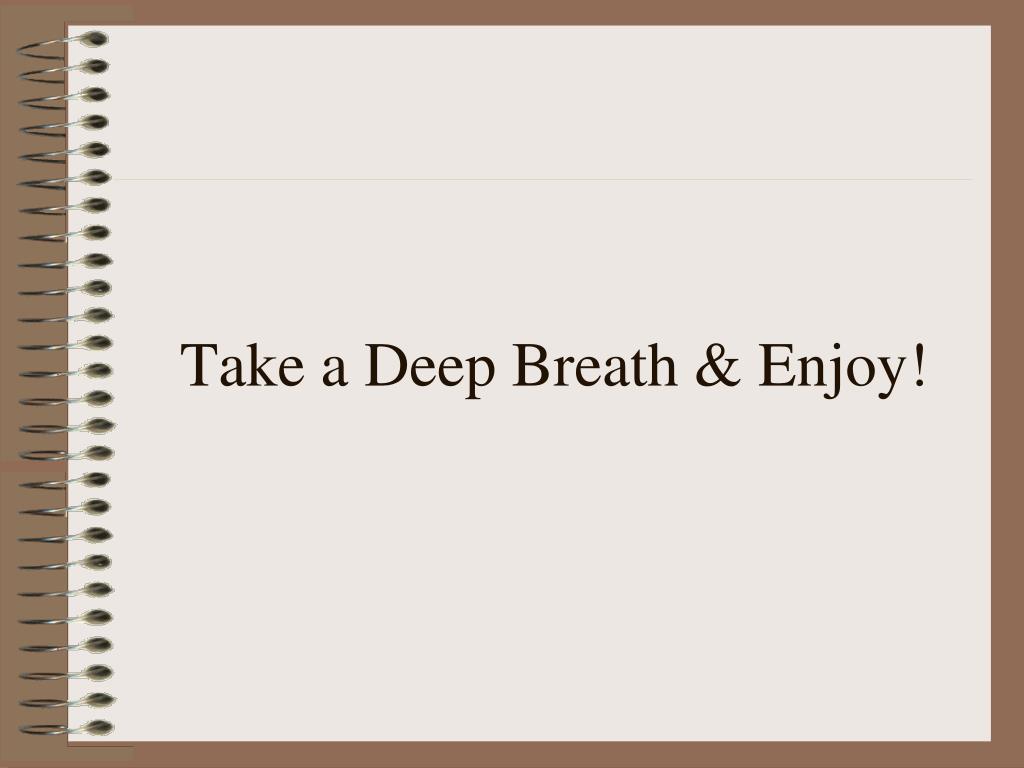Take a Deep Breath & Enjoy!