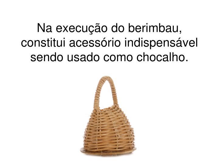 Na execução do berimbau, constitui acessório indispensável sendo usado como chocalho.