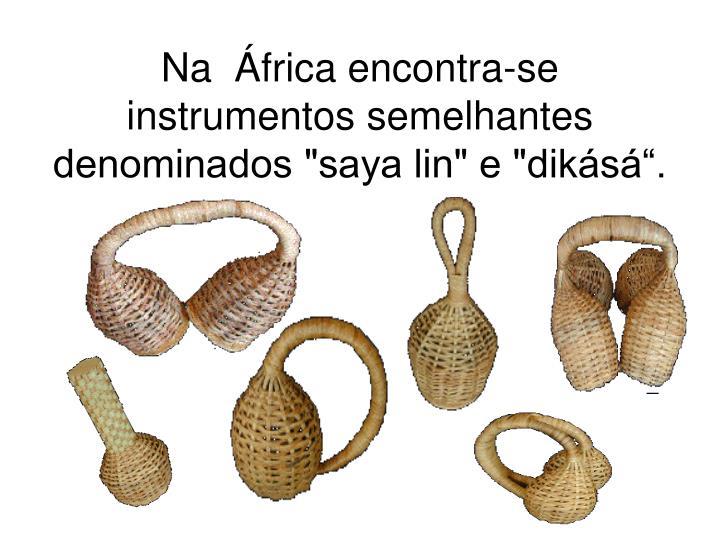"""Na  África encontra-se instrumentos semelhantes denominados """"saya lin"""" e """"dikásá""""."""