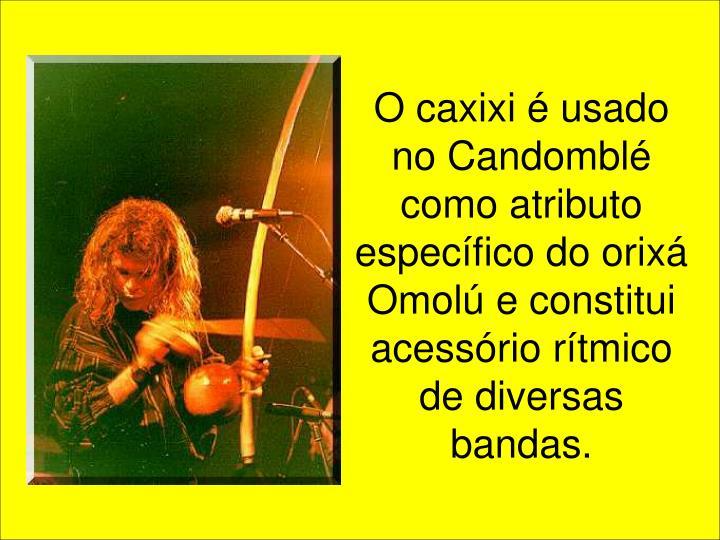 O caxixi é usado no Candomblé como atributo específico do orixá Omolú e constitui acessório rítmico de diversas bandas.