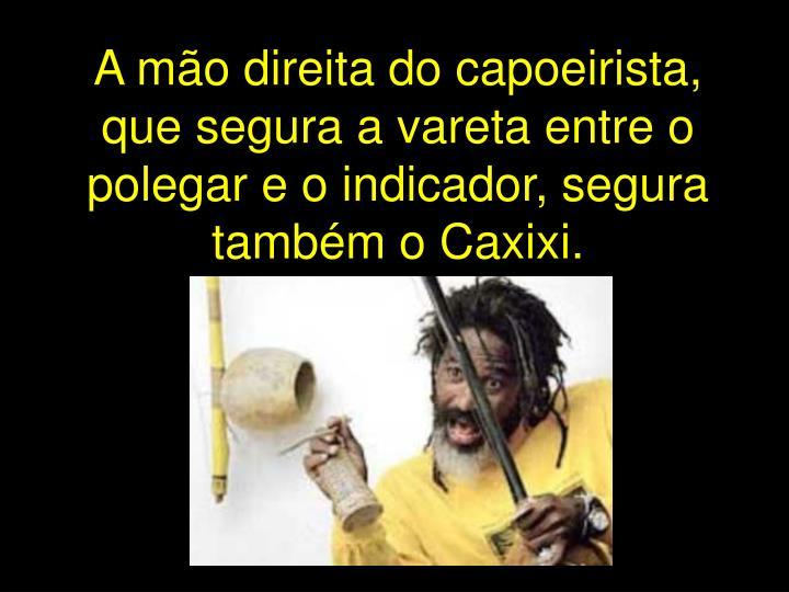 A mão direita do capoeirista, que segura a vareta entre o polegar e o indicador, segura também o Caxixi.