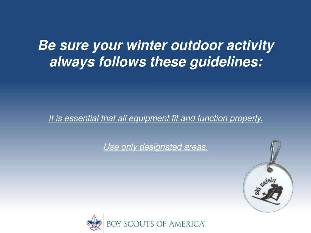 Be sure your winter outdoor activity always follows these guidelines:
