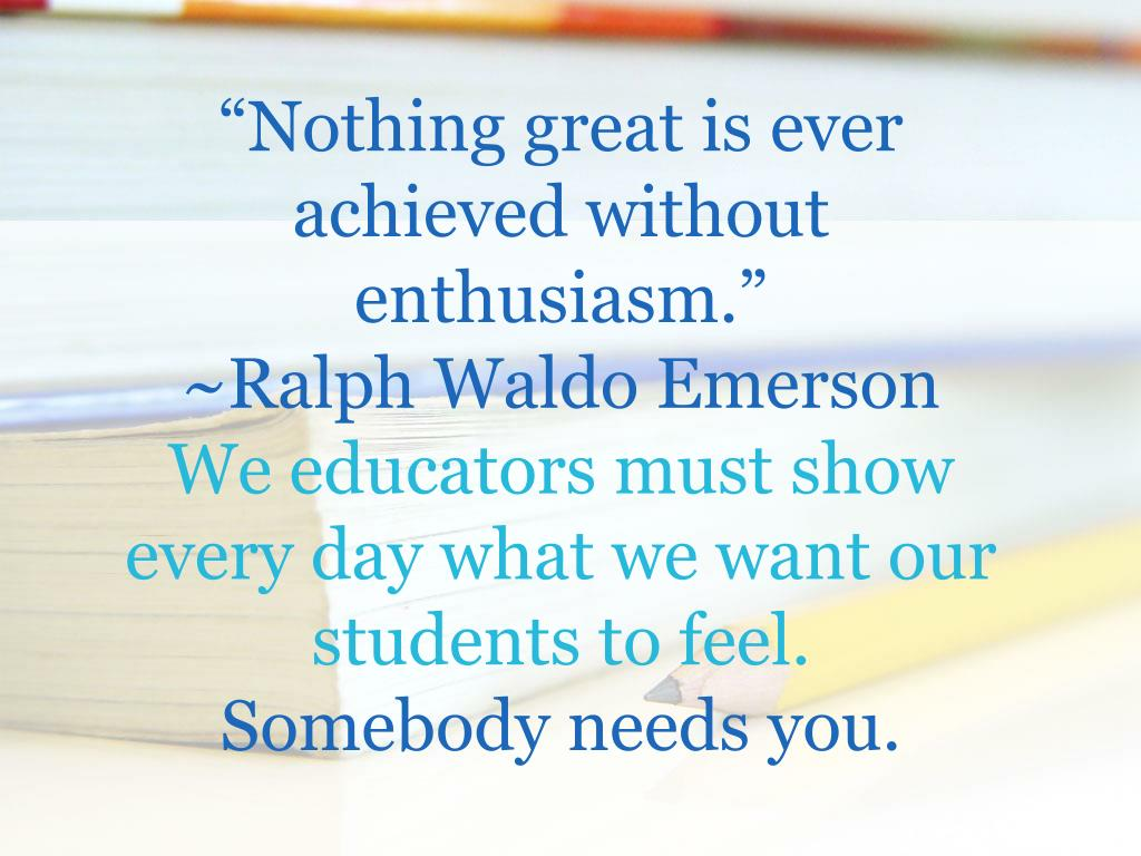 """""""Nothing great is ever achieved without enthusiasm."""""""