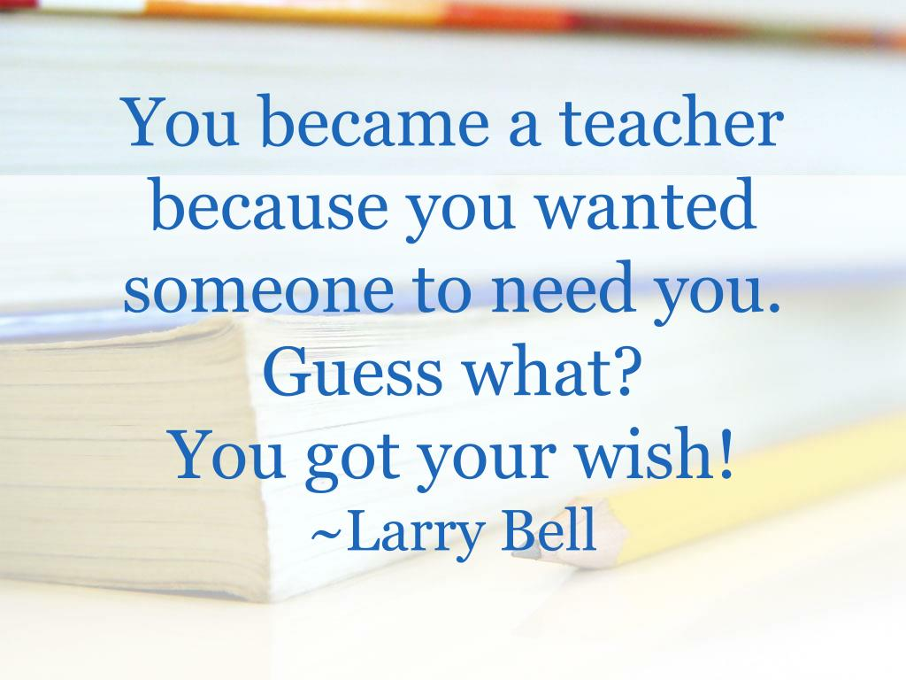 You became a teacher because you wanted someone to need you.