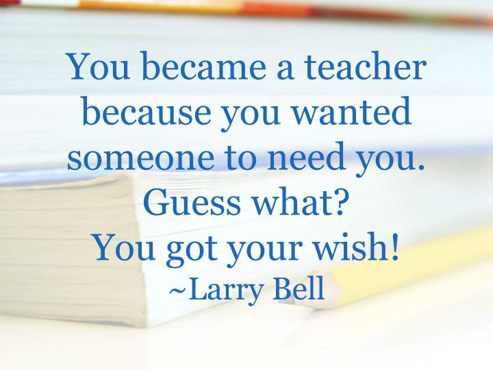 You became a teacher because you wanted someone to need you guess what you got your wish larry bell