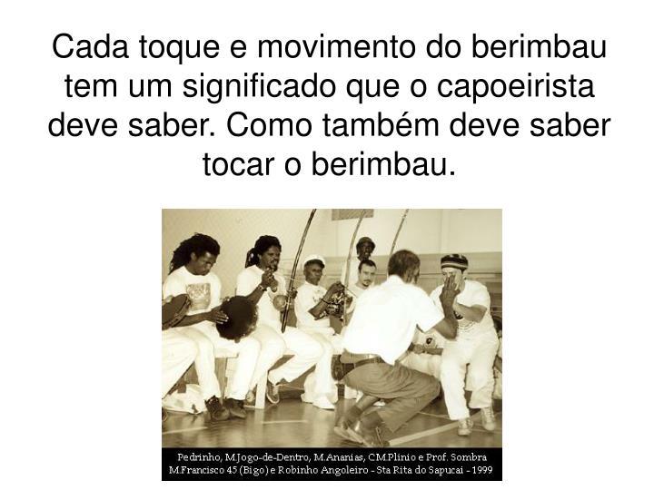 Cada toque e movimento do berimbau tem um significado que o capoeirista deve saber. Como também deve saber tocar o berimbau.