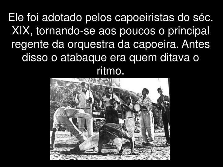 Ele foi adotado pelos capoeiristas do séc. XIX, tornando-se aos poucos o principal regente da orquestra da capoeira. Antes disso o atabaque era quem ditava o ritmo.