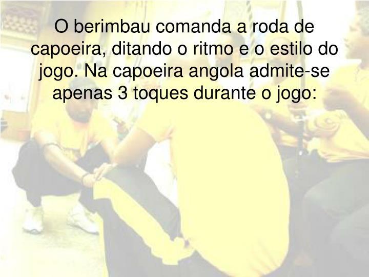 O berimbau comanda a roda de capoeira, ditando o ritmo e o estilo do jogo. Na capoeira angola admite-se apenas 3 toques durante o jogo: