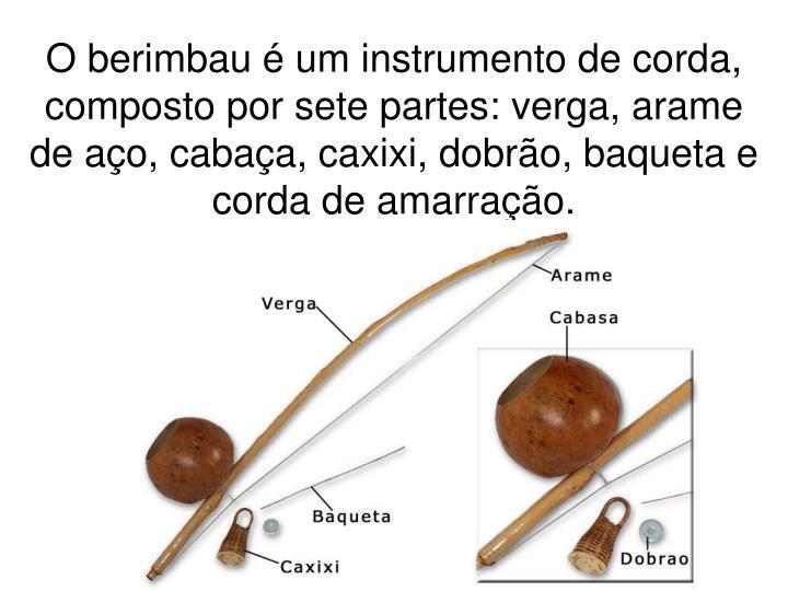 O berimbau é um instrumento de corda, composto por sete partes: verga, arame de aço, cabaça, caxixi, dobrão, baqueta e corda de amarração.