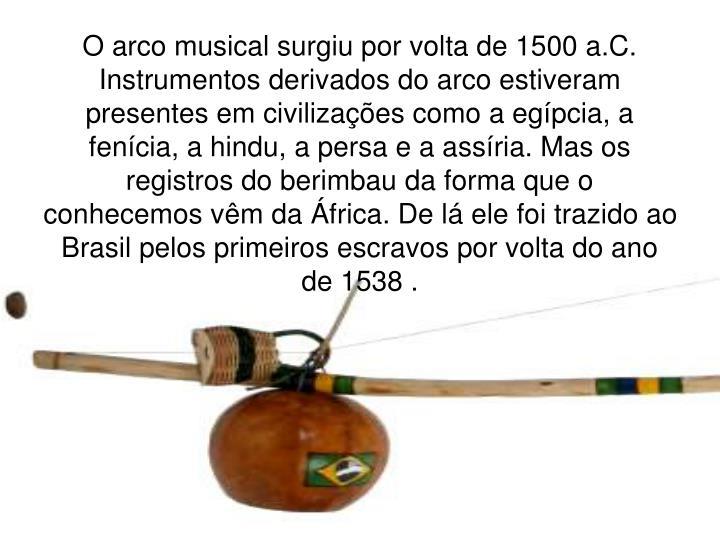 O arco musical surgiu por volta de 1500 a.C. Instrumentos derivados do arco estiveram presentes em civilizações como a egípcia, a fenícia, a hindu, a persa e a assíria. Mas os registros do berimbau da forma que o conhecemos vêm da África. De lá ele foi trazido ao Brasil pelos primeiros escravos por volta do ano de 1538 .