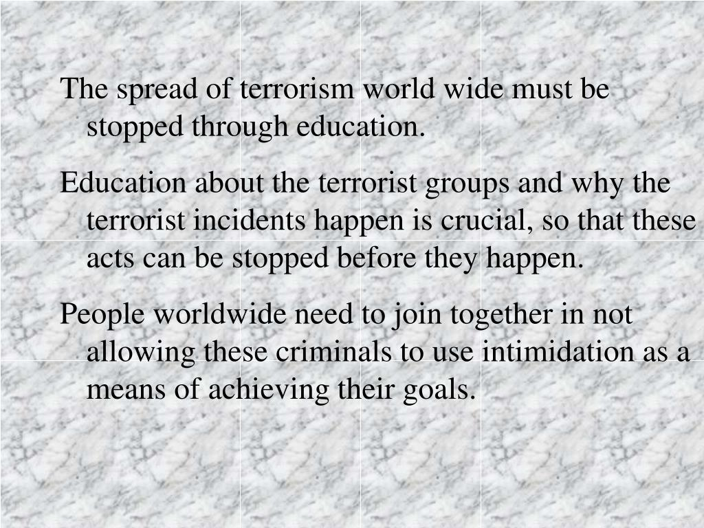 The spread of terrorism world wide must be stopped through education.