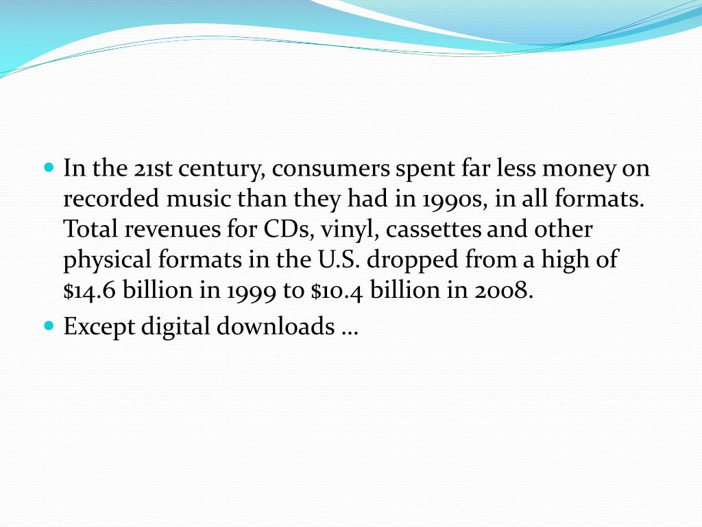 In the 21st century, consumers spent far less money on recorded music than they had in 1990s, in all formats. Total revenues for CDs, vinyl, cassettes and other physical formats in the U.S. dropped from a high of $14.6 billion in 1999 to $10.4 billion in 2008.