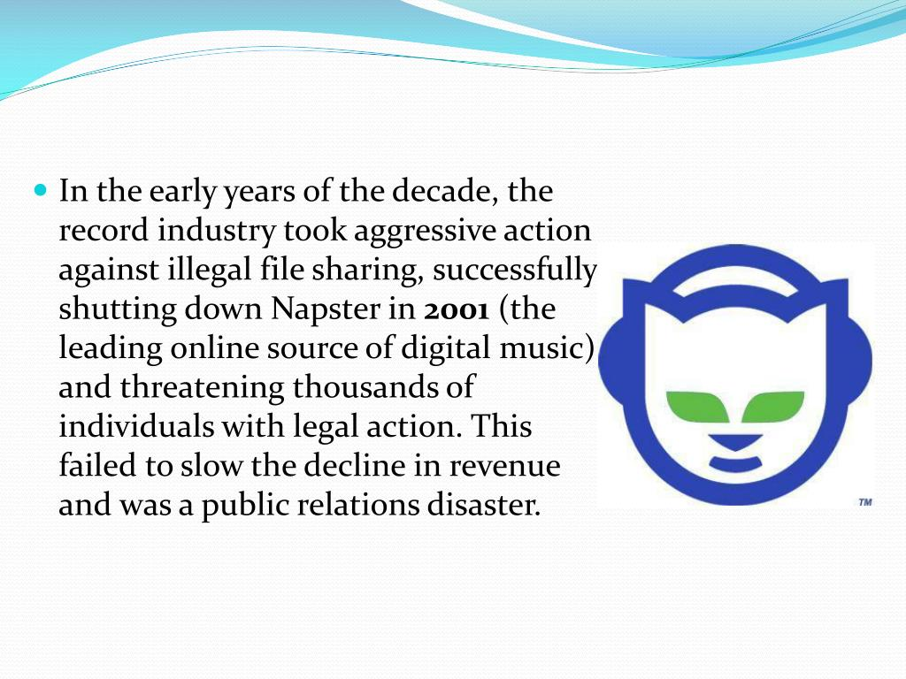 In the early years of the decade, the record industry took aggressive action against illegal file sharing, successfully shutting down Napster in