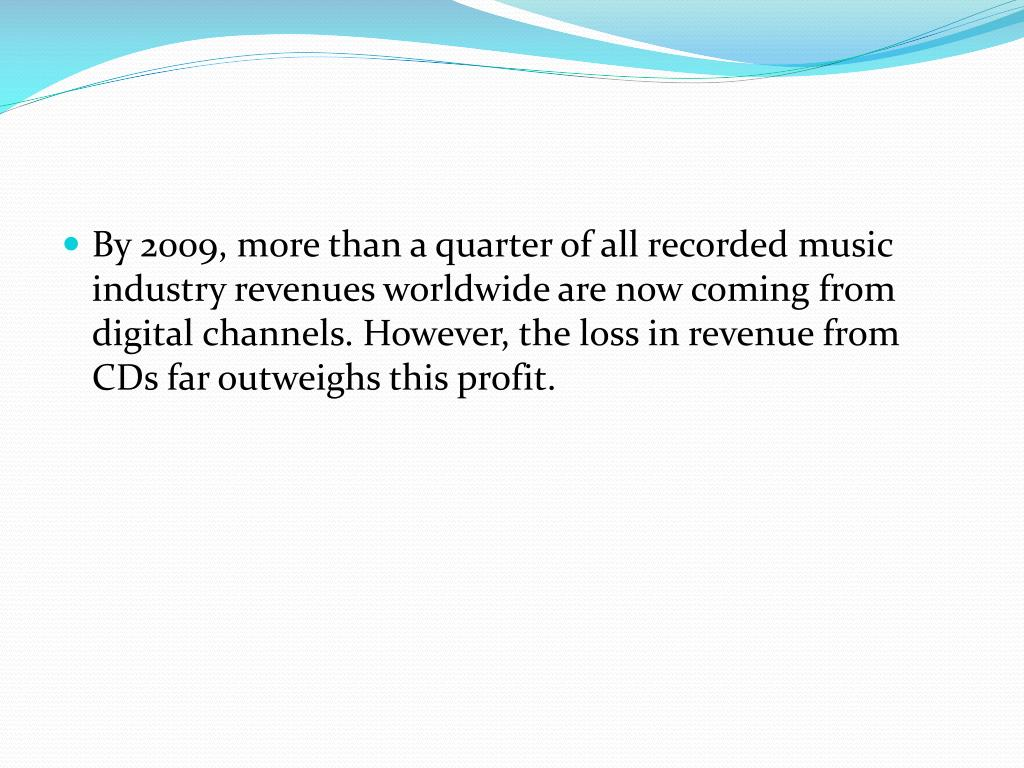 By 2009, more than a quarter of all recorded music industry revenues worldwide are now coming from digital channels. However, the loss in revenue from CDs far outweighs this profit.