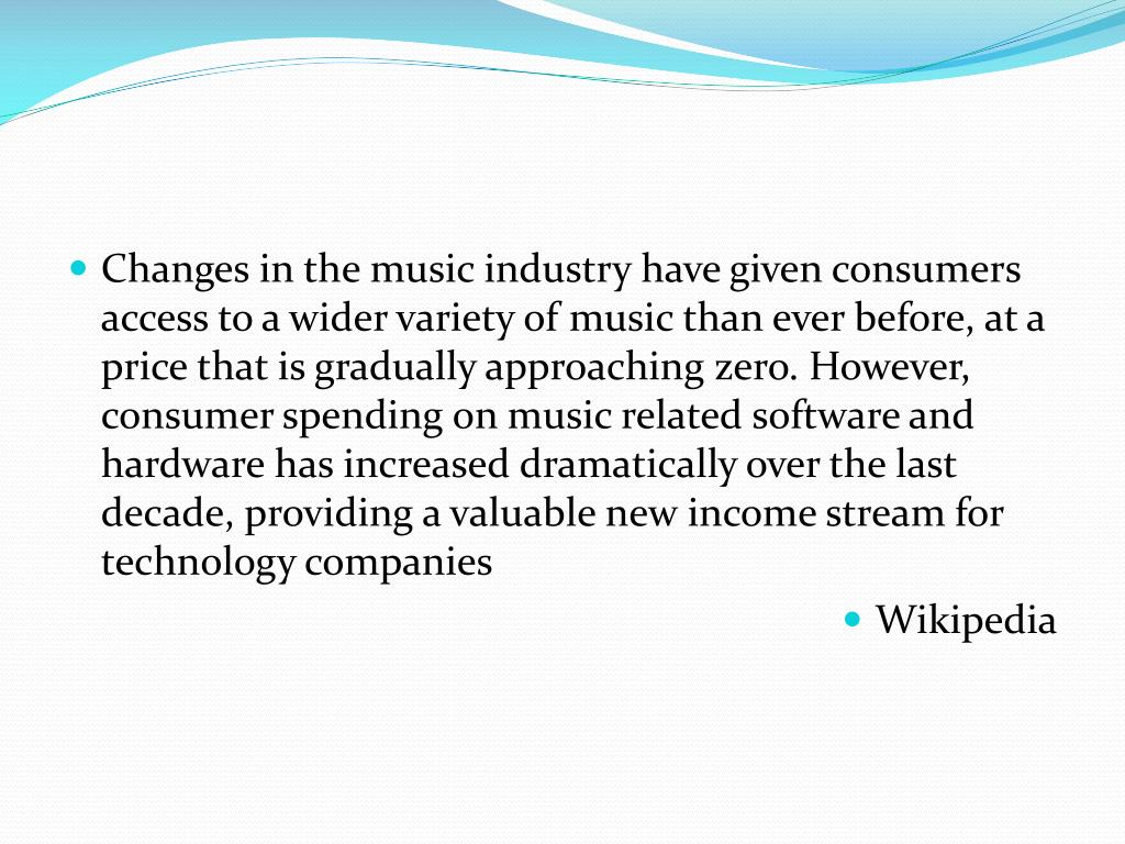 Changes in the music industry have given consumers access to a wider variety of music than ever before, at a price that is gradually approaching zero. However, consumer spending on music related software and hardware has increased dramatically over the last decade, providing a valuable new income stream for technology companies