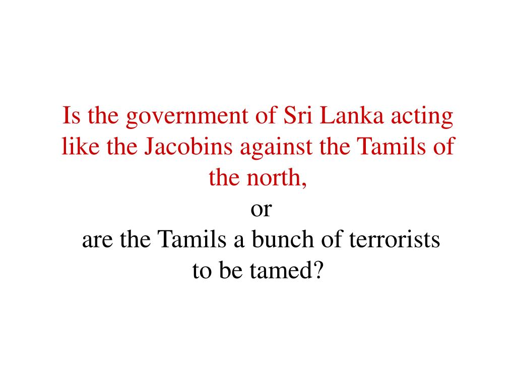 Is the government of Sri Lanka acting like the Jacobins against the Tamils of the north,